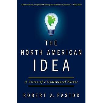 The North American Idea A Vision of a Continental Future by Pastor & Robert A.