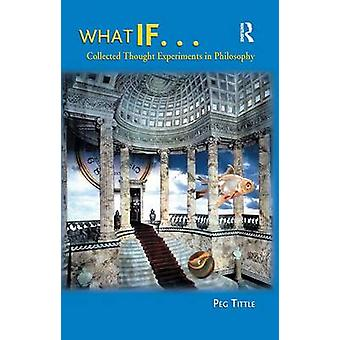 What If...  Collected Thought Experiments in Philosophy by Tittle & Peg