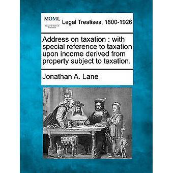 Adress på beskattning med särskild hänvisning till beskattning på inkomst som härrör från egendom beskattas. av Lane & Jonathan A.