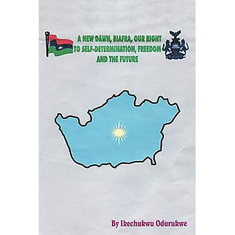 A New Dawn Biafra Our Right to SelfDetermination Freedom and the Future by Odurukwe & Ikechukwu