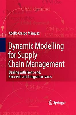 Dynamic Modelling for Supply Chain Management  Dealing with Frontend Backend and Integration Issues by Crespo Mrquez & Adolfo