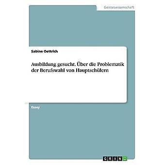Ausbildung gesucht. ber die Problematik der Berufswahl von Hauptschlern by Oettrich & Sabine