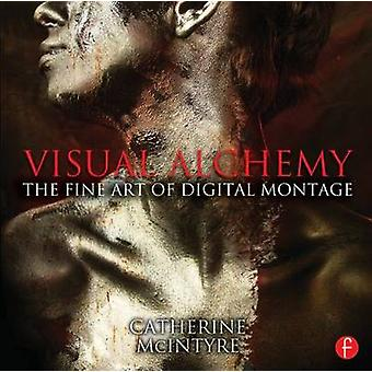 Visual Alchemy - The Fine Art of Digital Montage by Catherine McIntyre