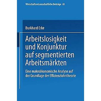 Arbeitslosigkeit Und Konjunktur Auf Segmentierten Arbeitsmarkten Eine Makrookonomische Analyse Auf Der Grundlage Der Effizienzlohntheorie by Erke & Burkhard