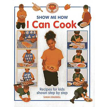 Show Me How I Can Cook by Sarah Maxwell