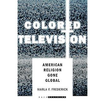 Colored Television - American Religion Gone Global by Marla F. Frederi