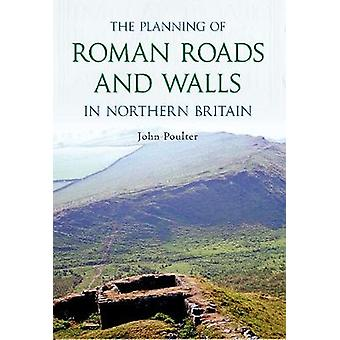 The Planning of Roman Roads and Walls in Northern Britain by John Pou
