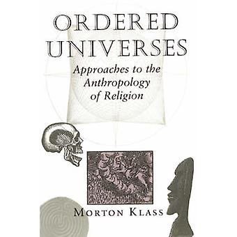 Ordered Universes  Approaches To The Anthropology Of Religion by Klass & Morton
