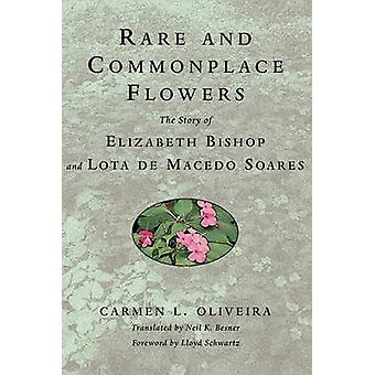 Rare and Commonplace Flowers The Story of Elizabeth Bishop and Lota de Macedo Soares by Oliveira & Carmen