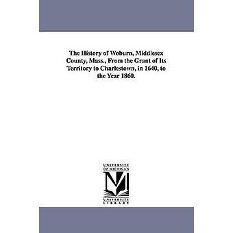 Historien om Woburn Middlesex County Mass. Beviljande av sitt territorium till Charlestown 1640 till år 1860. av Sewall & Samuel