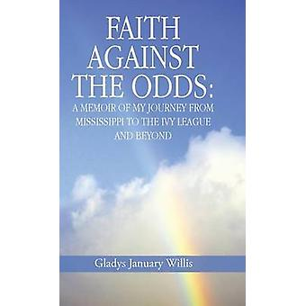 Faith Against the Odds A Memoir of My Journey from Mississippi to the Ivy League and Beyond by Willis & Gladys January