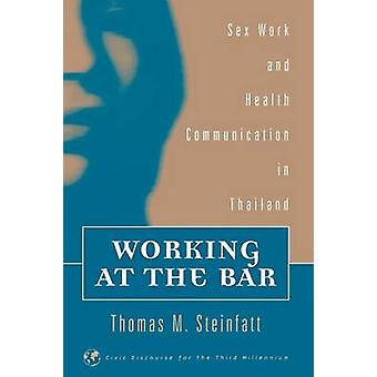 Working at the Bar Sex Work and Health Communication in Thailand by Steinfatt & Thomas M.