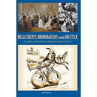 Belligerents Brinkmanship and the Big Stick A Historical Encyclopedia of American Diplomatic Concepts by Dobson & John