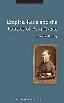 Empire Race and the Politics of AntiCaste by Bressey & Caroline