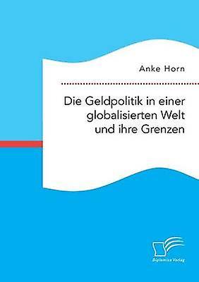 Die Geldpolitik in einer globalisierten Welt und ihre Grenzen by Horn & Anke