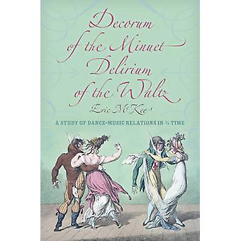 Decorum of the Minuet Delirium of the Waltz A Study of DanceMusic Relations in 34 Time by McKee & Eric J.