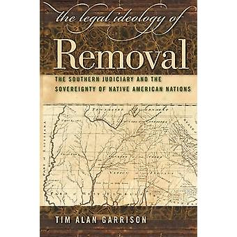 The Legal Ideology of Removal The Southern Judiciary and the Sovereignty of Native American Nations by Garrison & Tim Alan