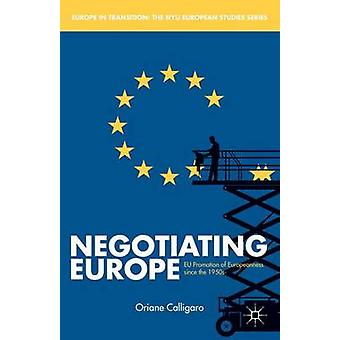 Negotiating Europe EU Promotion of Europeanness Since the 1950s by Calligaro & Oriane