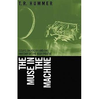 Muse in the Machine Essays on Poetry and the Anatomy of the Body Politic by Hummer & T. R.