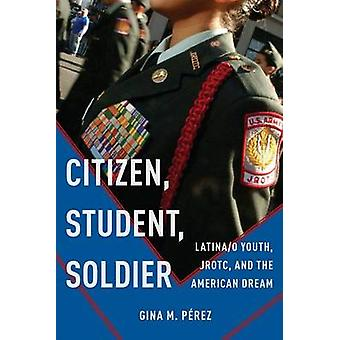 Citizen Student Soldier Latinao Youth JROTC and the American Dream by Prez & Gina M.