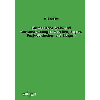 Germanische Welt und Gottanschauung in Mrchen Sagen Festgebruchen und Liedern by Saubert & B.