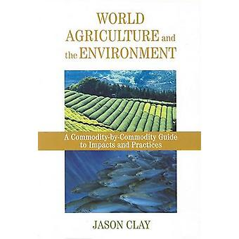World Agriculture and the Environment A CommodityByCommodity Guide To Impacts And Practices par Jason W Clay