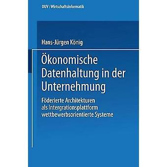 konomische Datenhaltung in der Unternehmung  Fderierte Architekturen als Integrationsplattform wettbewerbsorientierter Systeme by Knig & HansJrgen