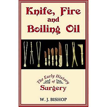 Knife - Fire and Boiling Oil - The Early History of Surgery by W.J. Bi