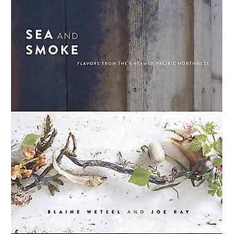 Sea and Smoke - Flavors from the Untamed Pacific Northwest by Blaine W