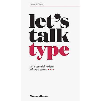 Let's Talk Type - An Essential Lexicon of Type Terms by Tony Seddon -