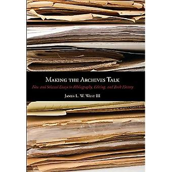 Making the Archives Talk New and Selected Essays in Bibliography Editing and Book History by West & James L. W. & III