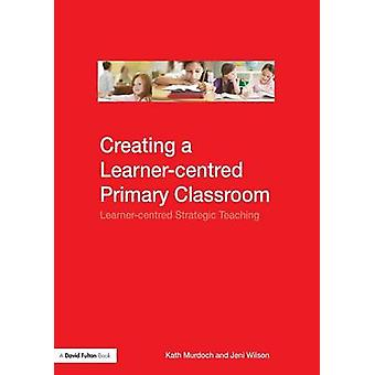 Creating a Learnercentred Primary Classroom  Learnercentered Strategic Teaching by Murdoch & Kath
