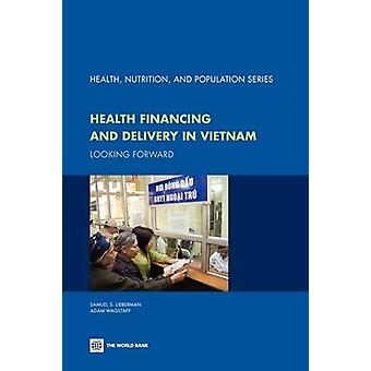 Health Financing and Delivery in Vietnam Looking Forward by World Bank