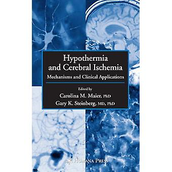 Hypothermia and Cerebral Ischemia  Mechanisms and Clinical Applications by Maier & Carolina M.