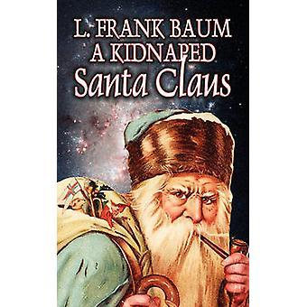 A Kidnapped Santa Claus by L. Frank Baum Fiction Fantasy Fairy Tales Folk Tales Legends  Mythology by Baum & L. Frank