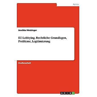 EuLobbying. Rechtliche Grundlagen Probleme Legitimierung by Metzinger & Joschka