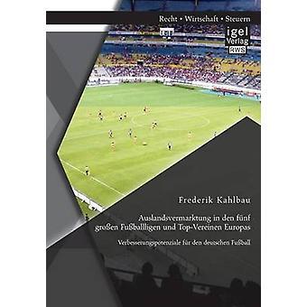 Auslandsvermarktung in Den Funf Grossen Fussballligen Und TopVereinen Europas Verbesserungspotenziale Fur Den Deutschen Fussball by Kahlbau & Frederik