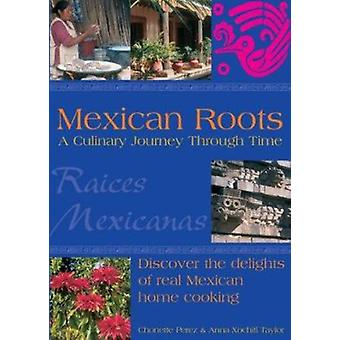 Mexican Roots - A Culinary Journey Through Time by Chonette Perez - An