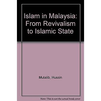 Islam in Malaysia - From Revivalism to Islamic State by Hussin Mutalib