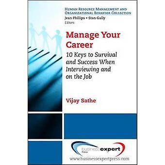 Manage Your Career 10 Keys to Survival and Success When Interviewing and on the Job by Sathe & Vijay