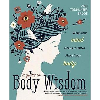 A Guide to Body Wisdom - What Your Mind Needs to Know About Your Body