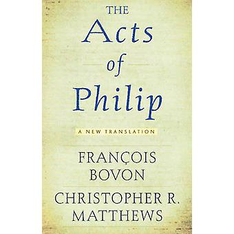 The Acts of Philip - A New Translation by Francois Bovon - Christopher