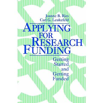 Applying for Research Funding Getting Started and Getting Funded by Ries & Joanne B.