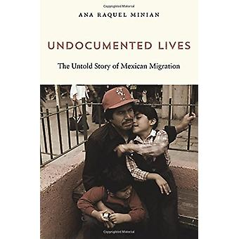 Undocumented Lives - The Untold Story of Mexican Migration by Ana Raqu