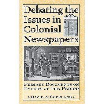 Debating the Issues in Colonial Newspapers Primary Documents on Events of the Period by Copeland & David