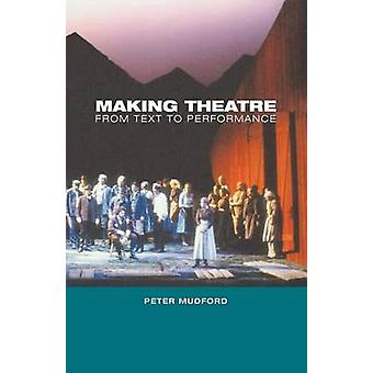 Making Theatre From Text to Performance by Mudford & Peter