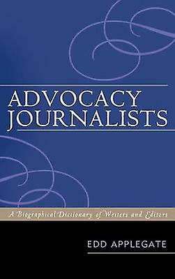 Advocacy Journalists A Biographical Dictionary of Writers and Editors by Applegate & Edd