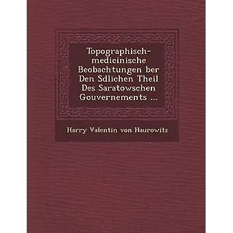TopographischMedicinische Beobachtungen Ber Den S Dlichen Theil Des Saratowschen Gouvernements ... by Harry Valentin Von Haurowitz