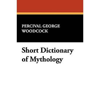 Short Dictionary of Mythology by Woodcock & Percival George