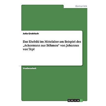 Das Ehebild Im Sprachgeschichte bin Beispiel des Ackermann aus Bhmen von Johannes von Tepl Grubitzch & Julia